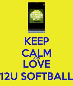 Poster: KEEP CALM AND LOVE 12U SOFTBALL
