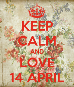 Poster: KEEP CALM AND LOVE 14 APRIL