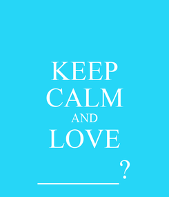 Poster: KEEP CALM AND LOVE ______?