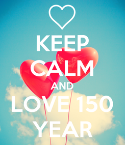 Poster: KEEP CALM AND LOVE 150 YEAR