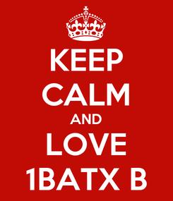 Poster: KEEP CALM AND LOVE 1BATX B