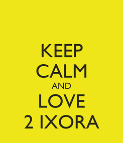 Poster: KEEP CALM AND LOVE 2 IXORA