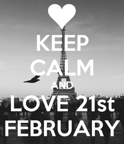 Poster: KEEP CALM AND LOVE 21st FEBRUARY