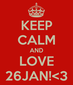 Poster: KEEP CALM AND LOVE 26JAN!<3