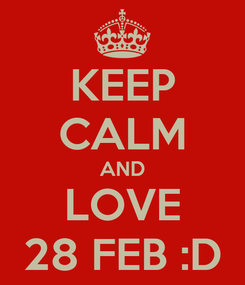 Poster: KEEP CALM AND LOVE 28 FEB :D
