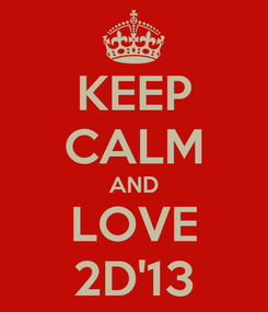 Poster: KEEP CALM AND LOVE 2D'13