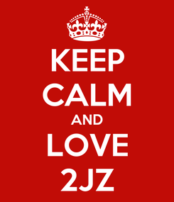 Poster: KEEP CALM AND LOVE 2JZ