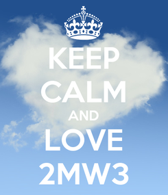 Poster: KEEP CALM AND LOVE 2MW3