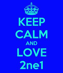 Poster: KEEP CALM AND LOVE 2ne1