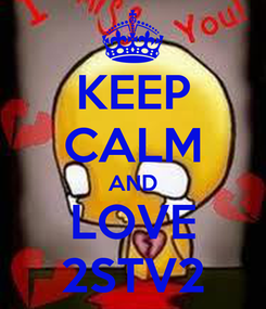 Poster: KEEP CALM AND LOVE 2STV2