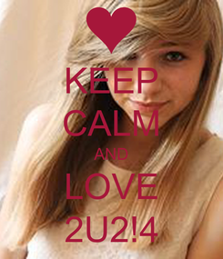 Poster: KEEP CALM AND LOVE 2U2!4