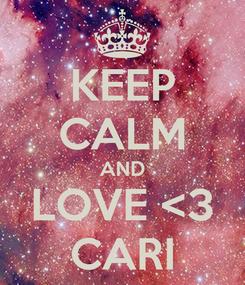 Poster: KEEP CALM AND LOVE <3 CARI