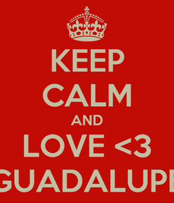 Poster: KEEP CALM AND LOVE <3 GUADALUPE