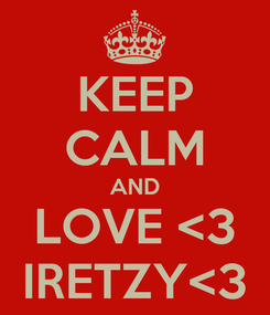 Poster: KEEP CALM AND LOVE <3 IRETZY<3