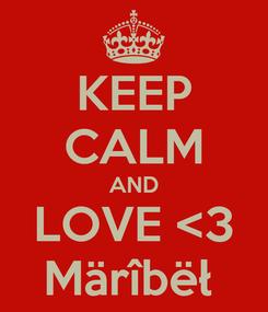 Poster: KEEP CALM AND LOVE <3 Märîbëł