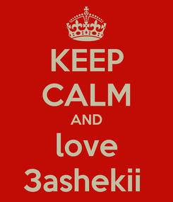 Poster: KEEP CALM AND love 3ashekii