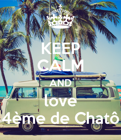Poster: KEEP CALM AND love 4ème de Chatô