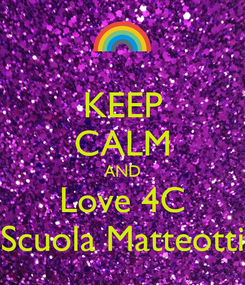 Poster: KEEP CALM AND Love 4C Scuola Matteotti
