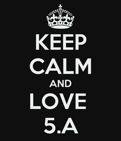 Poster: KEEP CALM AND LOVE  5.A