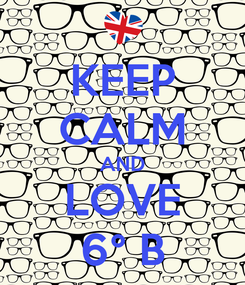 Poster: KEEP CALM AND LOVE 6° B
