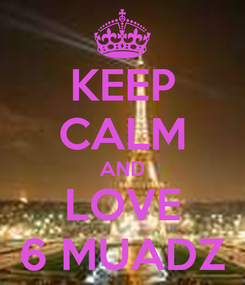 Poster: KEEP CALM AND LOVE 6 MUADZ