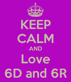 Poster: KEEP CALM AND Love 6D and 6R