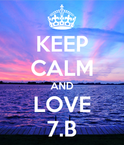 Poster: KEEP CALM AND LOVE 7.B