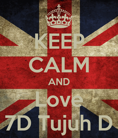 Poster: KEEP CALM AND Love 7D Tujuh D