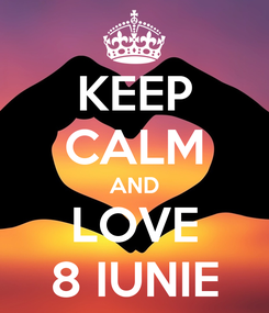 Poster: KEEP CALM AND LOVE 8 IUNIE