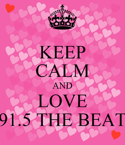 Poster: KEEP CALM AND LOVE 91.5 THE BEAT