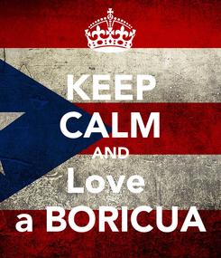 Poster: KEEP CALM AND Love  a BORICUA