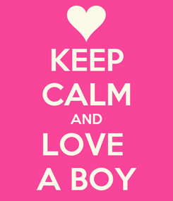 Poster: KEEP CALM AND LOVE  A BOY