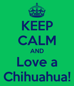 Poster: KEEP CALM AND Love a Chihuahua!