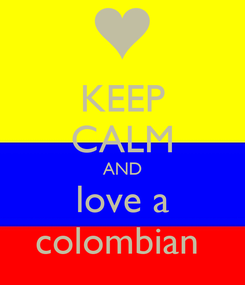 Poster: KEEP CALM AND love a colombian