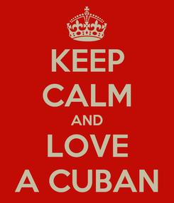 Poster: KEEP CALM AND LOVE A CUBAN