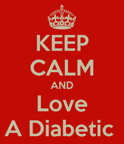 Poster: KEEP CALM AND Love A Diabetic