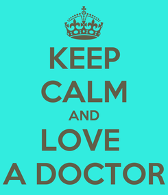 Poster: KEEP CALM AND LOVE  A DOCTOR