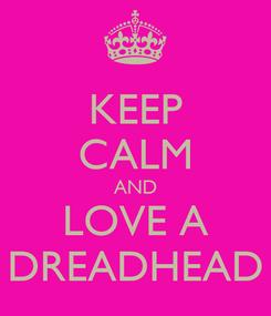 Poster: KEEP CALM AND LOVE A DREADHEAD
