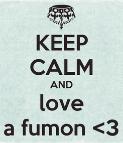 Poster: KEEP CALM AND love a fumon <3