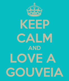 Poster: KEEP CALM AND LOVE A  GOUVEIA