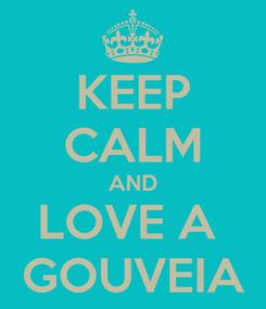 Poster: KEEP CALM AND LOVE A  GOUVEIA
