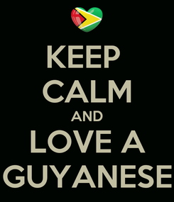 Poster: KEEP  CALM AND LOVE A GUYANESE