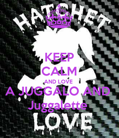 Poster: KEEP CALM AND LOVE  A JUGGALO AND  Juggalette