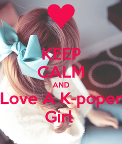 Poster: KEEP CALM AND Love A K-poper Girl