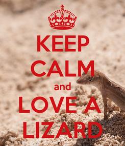 Poster: KEEP CALM and LOVE A  LIZARD