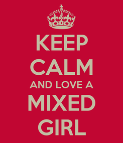 Poster: KEEP CALM AND LOVE A MIXED GIRL