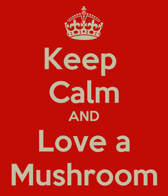 Poster: Keep  Calm AND Love a Mushroom