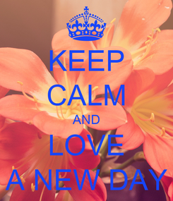 Poster: KEEP CALM AND LOVE A NEW DAY