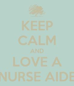 Poster: KEEP CALM AND LOVE A NURSE AIDE