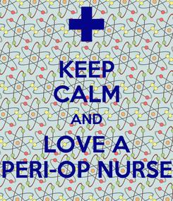 Poster: KEEP CALM AND LOVE A PERI-OP NURSE